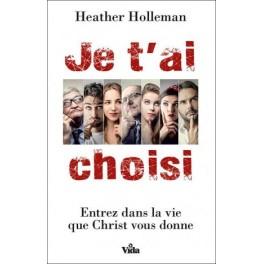 """""""Je t'ai chois - Entrez dans la vie que Christ vous donne"""" par Heather Holleman"""
