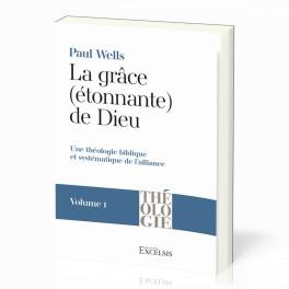 """""""La Grâce (étonnante) de Dieu. Vol. 1 - Une théologie biblique et systématique de l'alliance"""" par Paul Wells"""