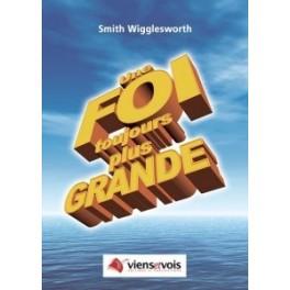 """Une foi toujours plus grande"" par Smith Wigglesworth"
